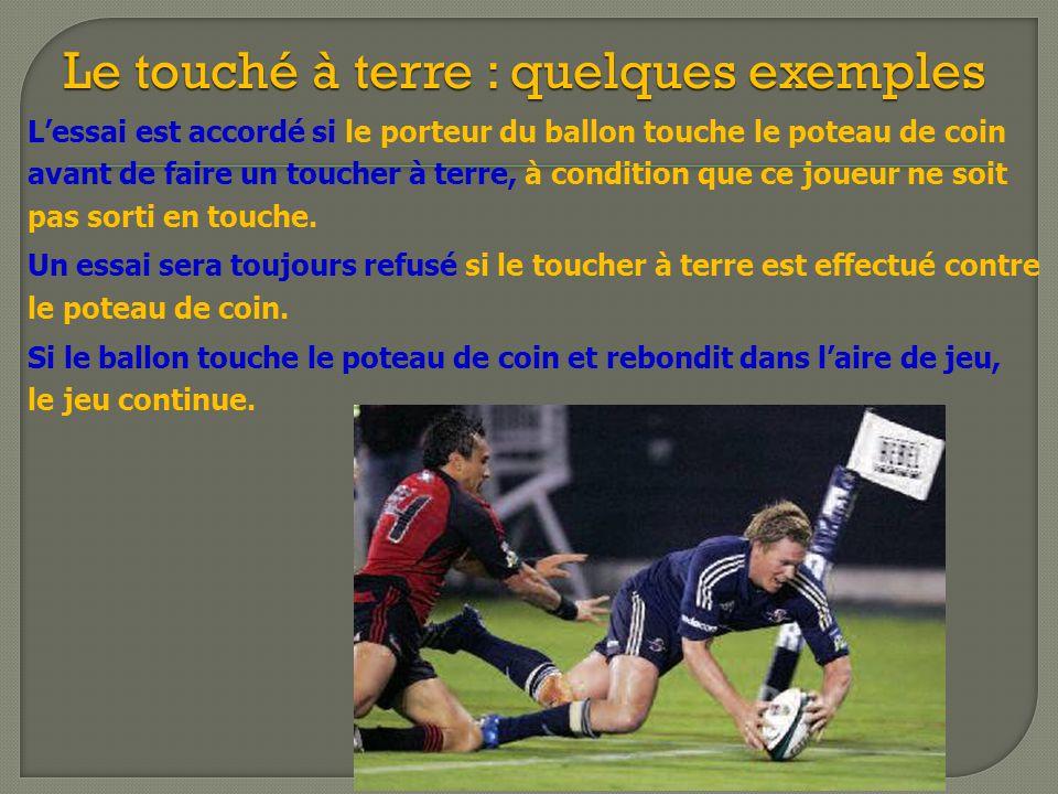 L'essai est accordé si le porteur du ballon touche le poteau de coin avant de faire un toucher à terre, à condition que ce joueur ne soit pas sorti en