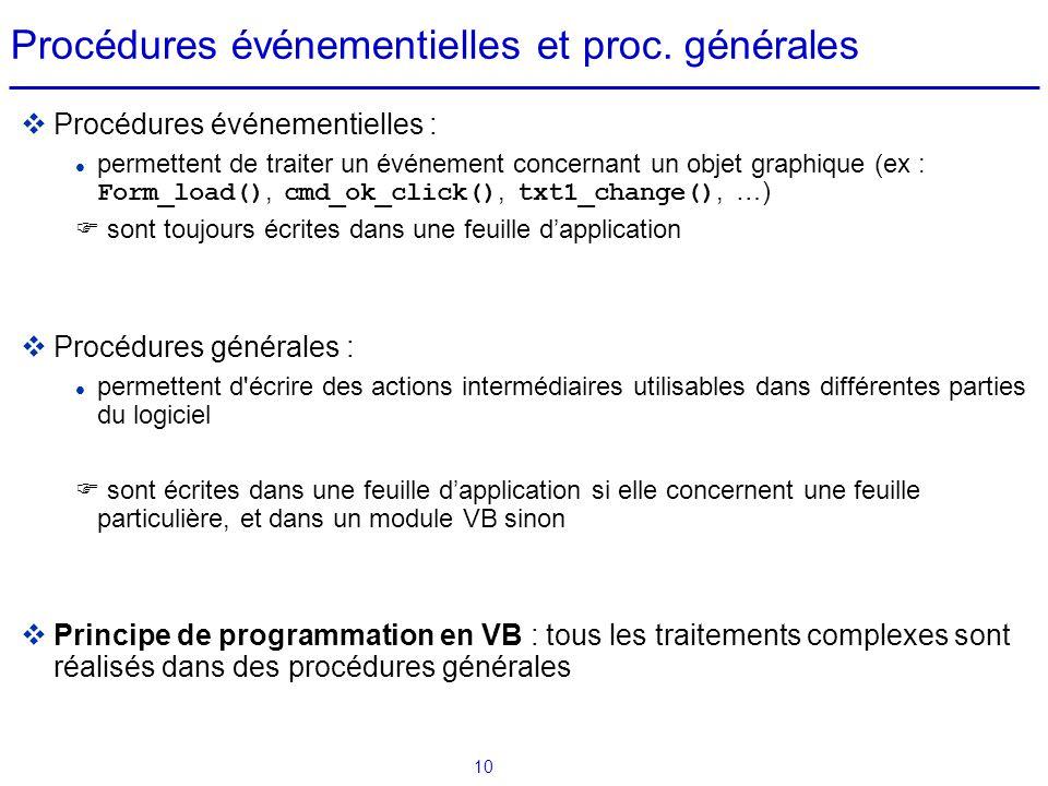 10 Procédures événementielles et proc. générales  Procédures événementielles : permettent de traiter un événement concernant un objet graphique (ex :