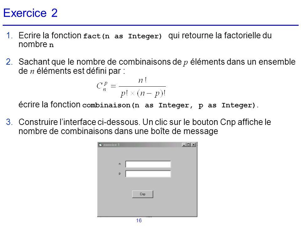 16 Exercice 2 1.Ecrire la fonction fact(n as Integer) qui retourne la factorielle du nombre n 2.Sachant que le nombre de combinaisons de p éléments da