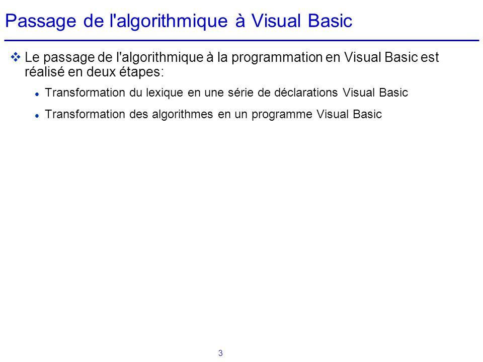 3 Passage de l'algorithmique à Visual Basic  Le passage de l'algorithmique à la programmation en Visual Basic est réalisé en deux étapes: Transformat