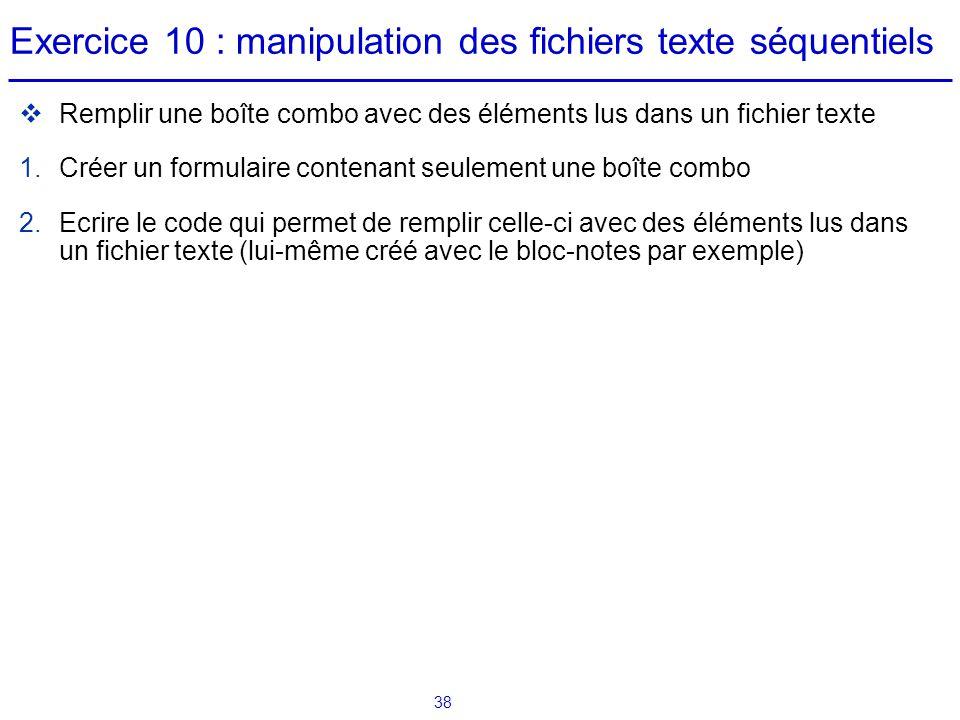 38 Exercice 10 : manipulation des fichiers texte séquentiels  Remplir une boîte combo avec des éléments lus dans un fichier texte 1.Créer un formulai