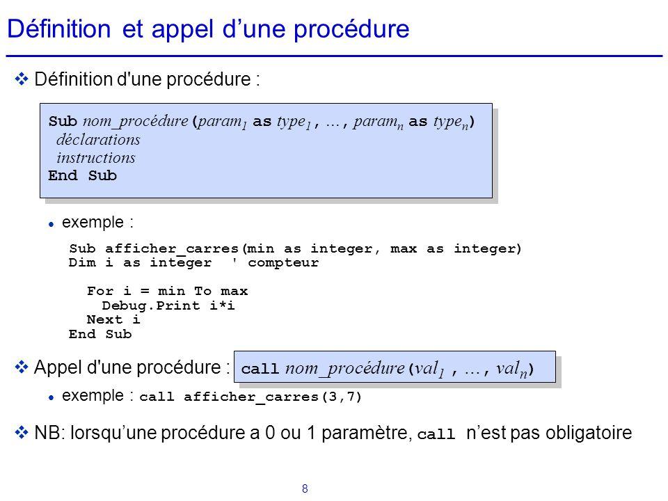 9 Définition et appel d'une fonction  Définition d une fonction : Function nom_fonction ( param 1 as type 1,..., param n as type n ) as type déclarations instructions End Function  Une définition de fonction se termine par l affectation d une variable de même nom que la fonction et qui correspond au résultat de la fonction  Exemple : Function surface(long as double, large as double) as double surface = long * large End Function  Appel d une fonction : nom_fonction ( val 1,..., val n ) exemple : If surface(7,x) < 20 Then s = surface(8,x)