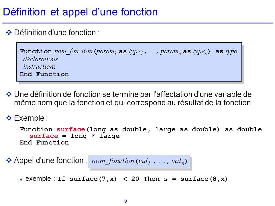 9 Définition et appel d'une fonction  Définition d'une fonction : Function nom_fonction ( param 1 as type 1,..., param n as type n ) as type déclarat