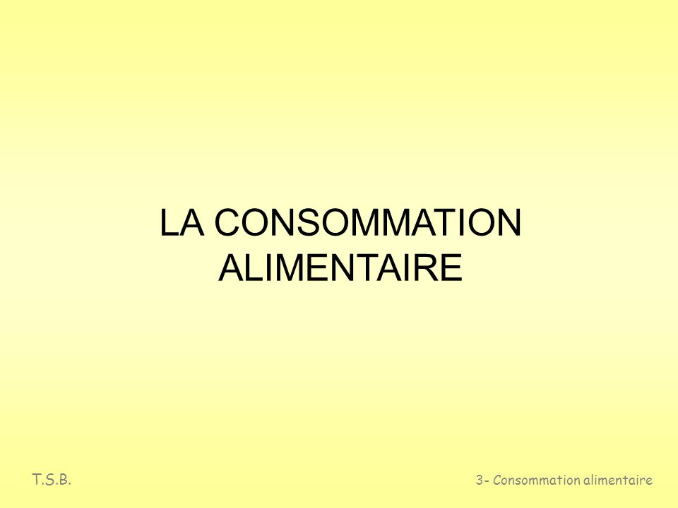 T.S.B. 3- Consommation alimentaire LA CONSOMMATION ALIMENTAIRE