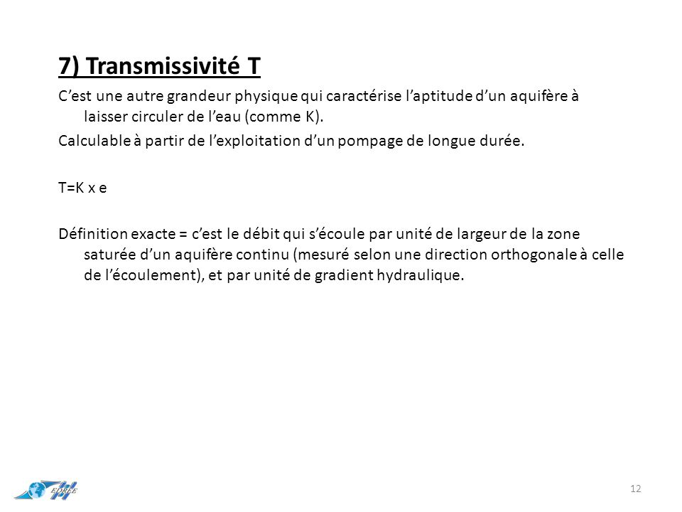 7) Transmissivité T C'est une autre grandeur physique qui caractérise l'aptitude d'un aquifère à laisser circuler de l'eau (comme K). Calculable à par