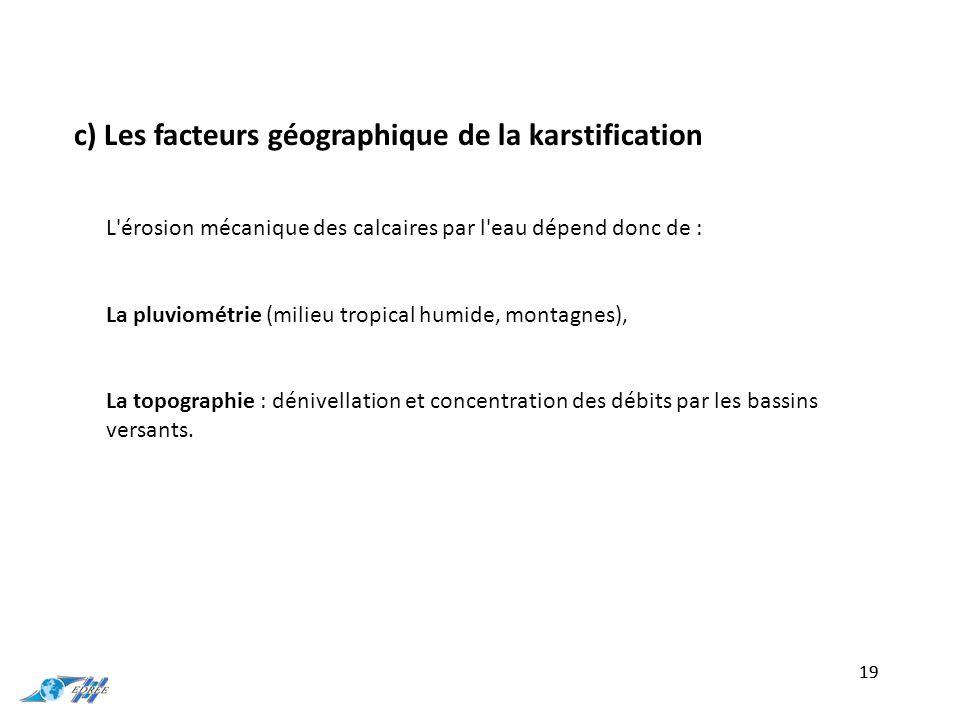 c) Les facteurs géographique de la karstification 19 L érosion mécanique des calcaires par l eau dépend donc de : La pluviométrie (milieu tropical humide, montagnes), La topographie : dénivellation et concentration des débits par les bassins versants.
