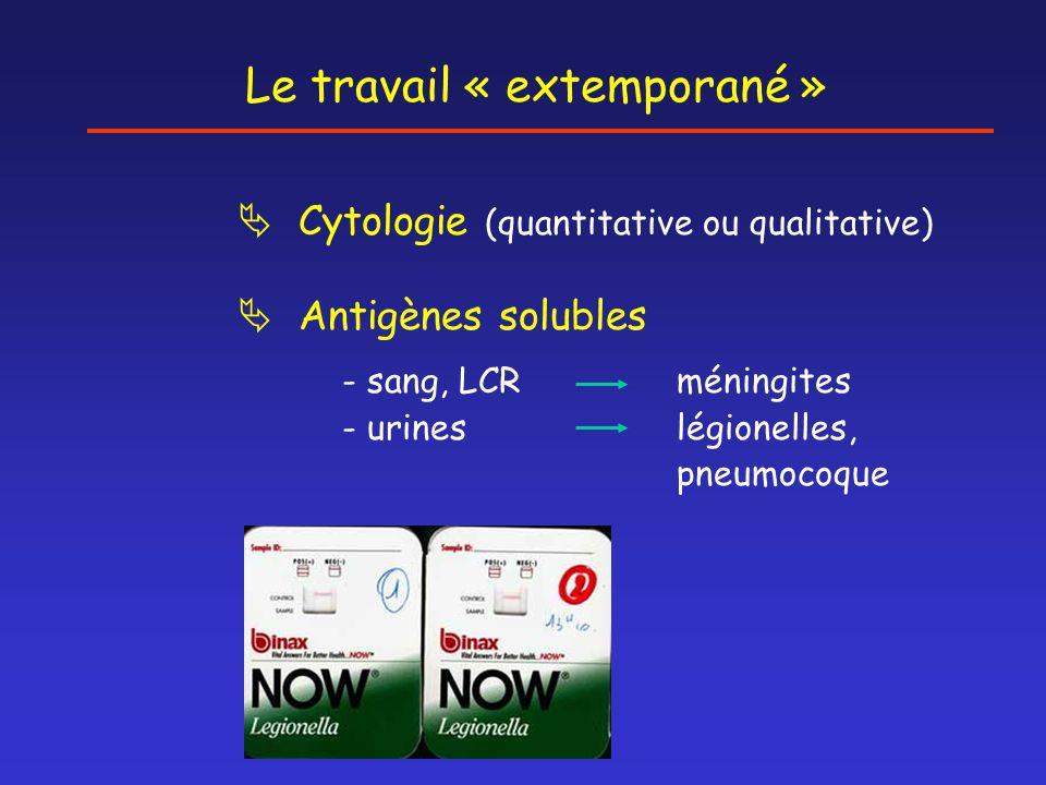  Cytologie (quantitative ou qualitative)  Antigènes solubles - sang, LCR méningites - urines légionelles, pneumocoque Le travail « extemporané »