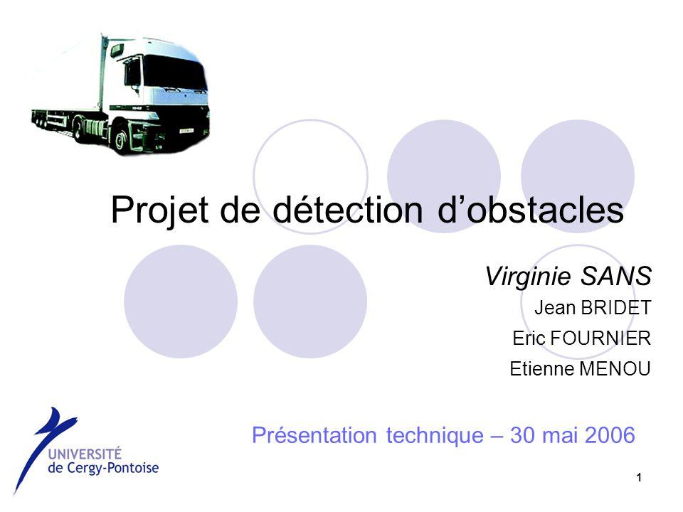 1 Projet de détection d'obstacles Virginie SANS Jean BRIDET Eric FOURNIER Etienne MENOU Présentation technique – 30 mai 2006