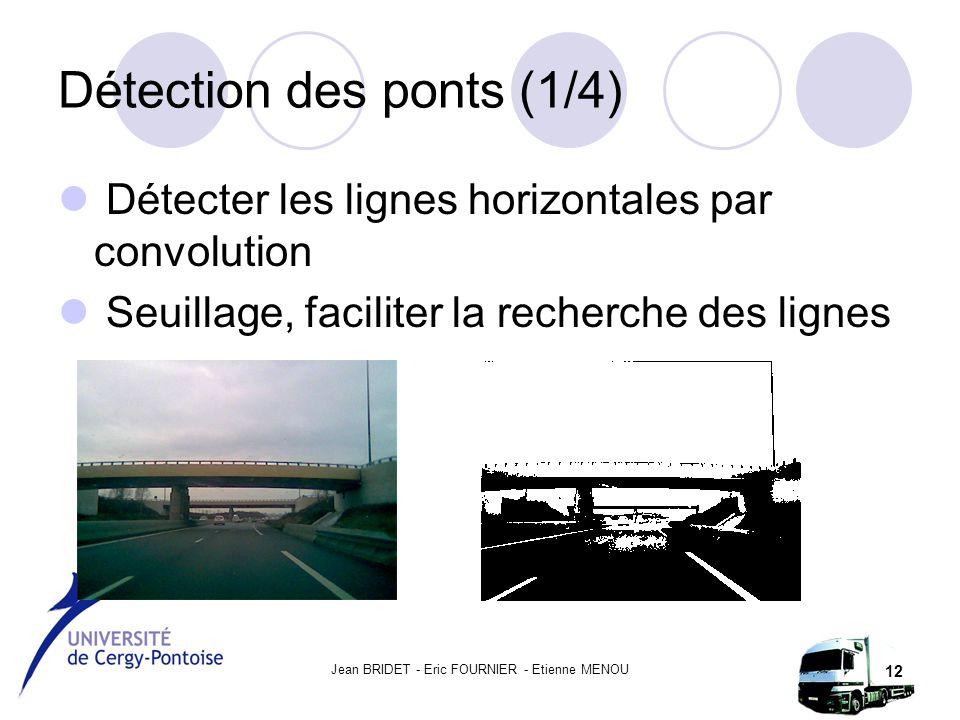 Jean BRIDET - Eric FOURNIER - Etienne MENOU 12 Détection des ponts (1/4) Détecter les lignes horizontales par convolution Seuillage, faciliter la recherche des lignes
