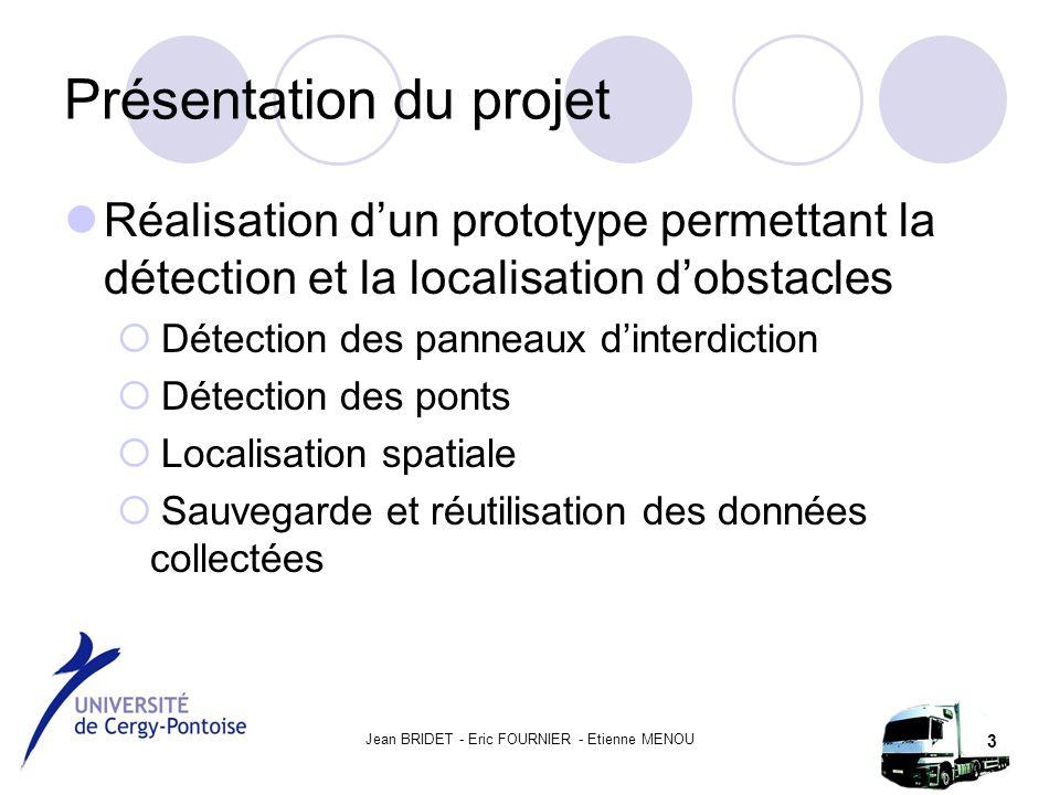 Jean BRIDET - Eric FOURNIER - Etienne MENOU 3 Présentation du projet Réalisation d'un prototype permettant la détection et la localisation d'obstacles  Détection des panneaux d'interdiction  Détection des ponts  Localisation spatiale  Sauvegarde et réutilisation des données collectées