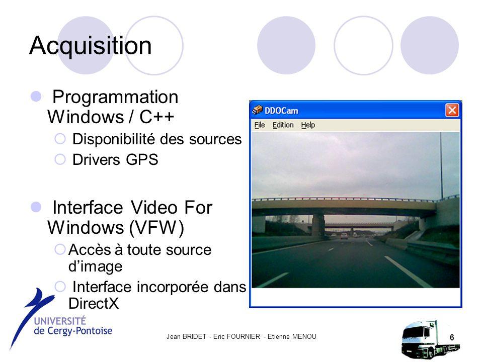 Jean BRIDET - Eric FOURNIER - Etienne MENOU 6 Acquisition Programmation Windows / C++  Disponibilité des sources  Drivers GPS Interface Video For Windows (VFW)  Accès à toute source d'image  Interface incorporée dans DirectX