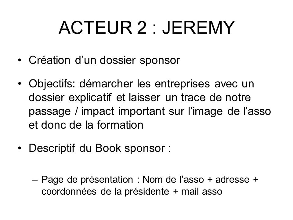 SUITE JEREMY –Page 2/3 : présentation rapide de l'équipe (sous forme d'organigramme… à voir) présentation de l'objectif principale de l'asso et surtout expliquer l'ensemble des micro projets des équipes-projet (reprendre les infos se trouvant sur le livret de l'étudiant) –Page 4 : pourquoi votre entreprise s'associerait elle avec notre asso .