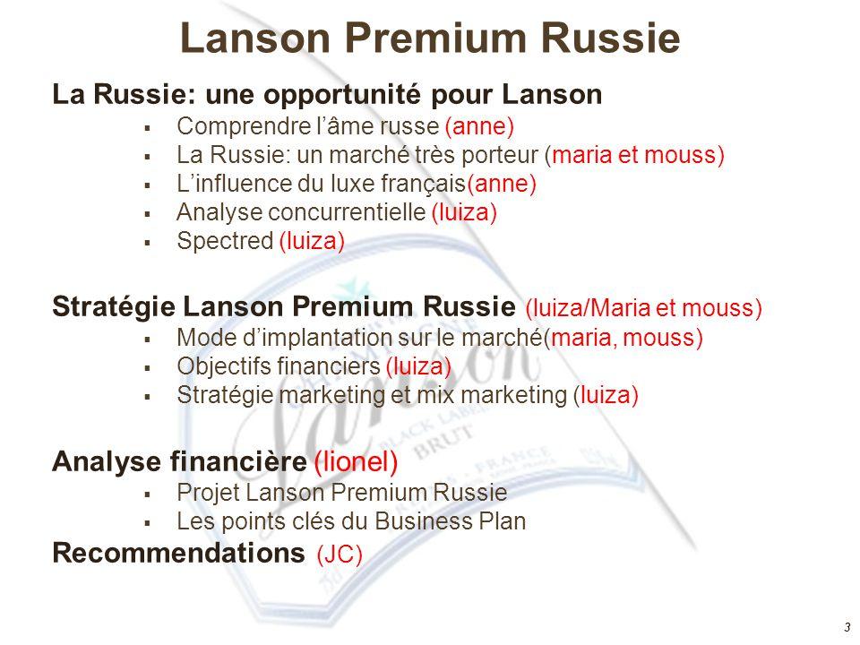 3 Lanson Premium Russie La Russie: une opportunité pour Lanson  Comprendre l'âme russe (anne)  La Russie: un marché très porteur (maria et mouss)  L'influence du luxe français(anne)  Analyse concurrentielle (luiza)  Spectred (luiza) Stratégie Lanson Premium Russie (luiza/Maria et mouss)  Mode d'implantation sur le marché(maria, mouss)  Objectifs financiers (luiza)  Stratégie marketing et mix marketing (luiza) Analyse financière (lionel)  Projet Lanson Premium Russie  Les points clés du Business Plan Recommendations (JC)
