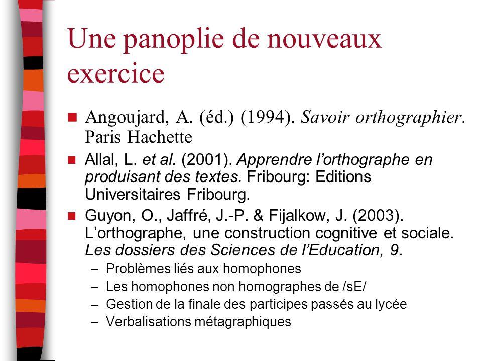 Une panoplie de nouveaux exercice Angoujard, A. (éd.) (1994). Savoir orthographier. Paris Hachette Allal, L. et al. (2001). Apprendre l'orthographe en