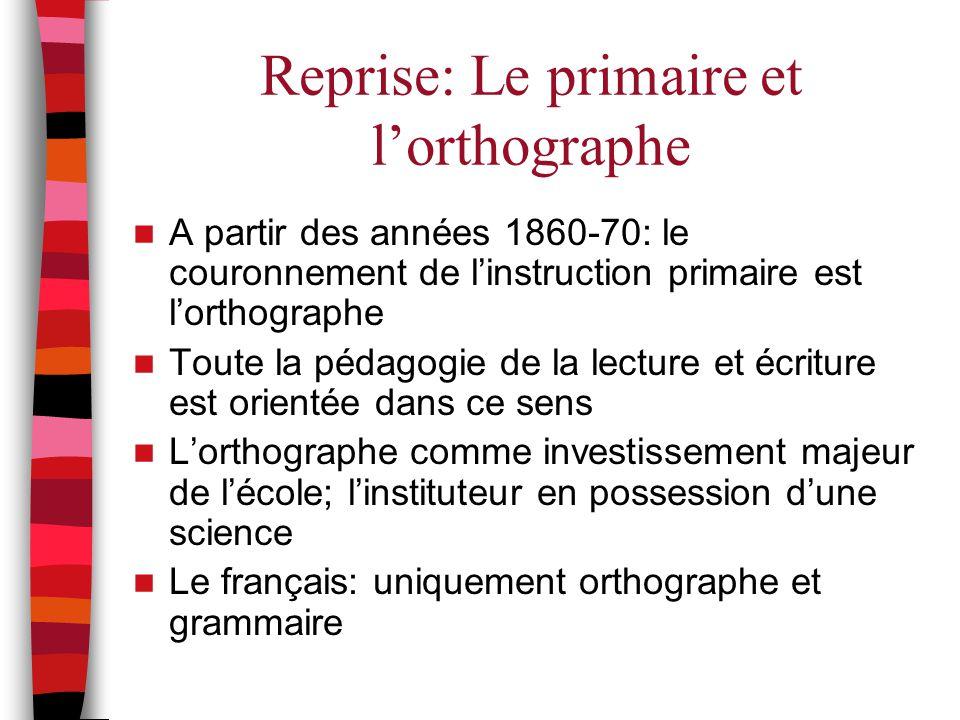 Reprise: Le primaire et l'orthographe A partir des années 1860-70: le couronnement de l'instruction primaire est l'orthographe Toute la pédagogie de l