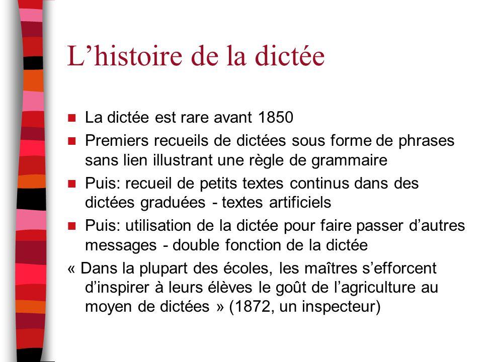 L'histoire de la dictée La dictée est rare avant 1850 Premiers recueils de dictées sous forme de phrases sans lien illustrant une règle de grammaire P