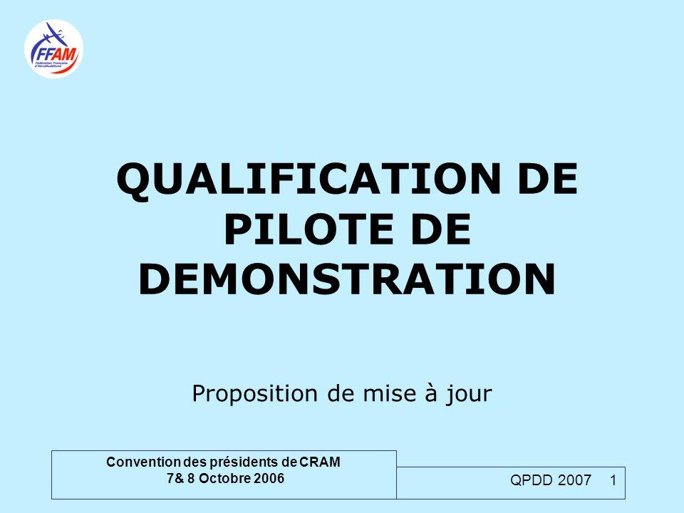 Convention des présidents de CRAM 7& 8 Octobre 2006 QPDD 2007 1 QUALIFICATION DE PILOTE DE DEMONSTRATION Proposition de mise à jour
