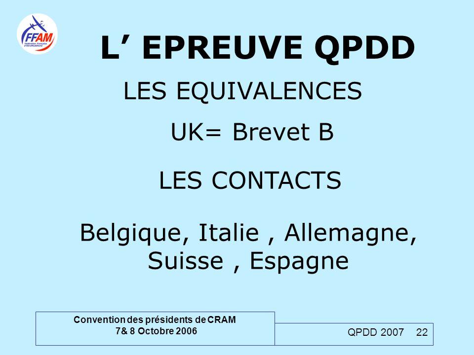 Convention des présidents de CRAM 7& 8 Octobre 2006 QPDD 2007 22 L' EPREUVE QPDD LES EQUIVALENCES UK= Brevet B LES CONTACTS Belgique, Italie, Allemagn