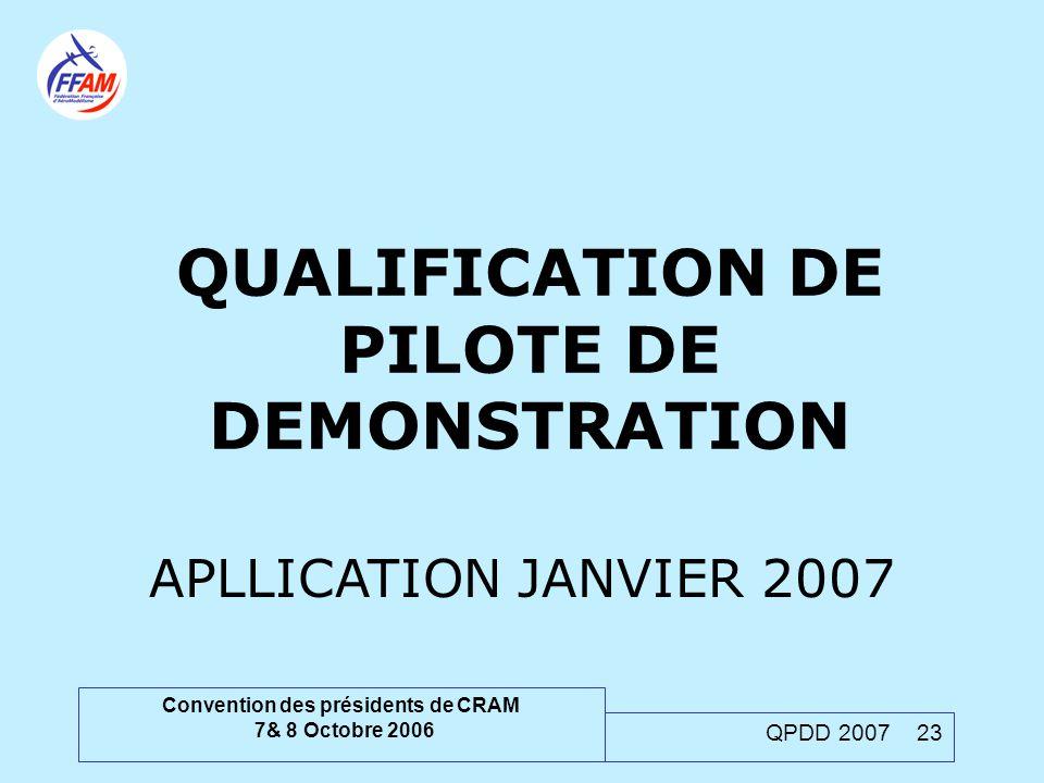 Convention des présidents de CRAM 7& 8 Octobre 2006 QPDD 2007 23 QUALIFICATION DE PILOTE DE DEMONSTRATION APLLICATION JANVIER 2007