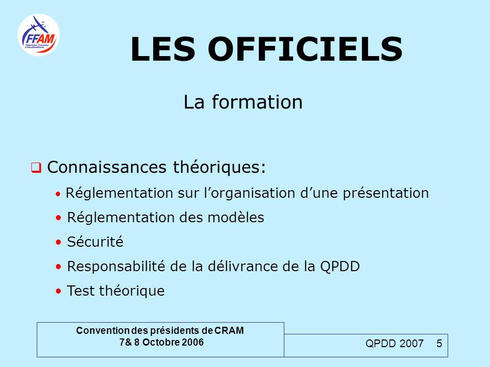Convention des présidents de CRAM 7& 8 Octobre 2006 QPDD 2007 5 LES OFFICIELS La formation  Connaissances théoriques: Réglementation sur l'organisati