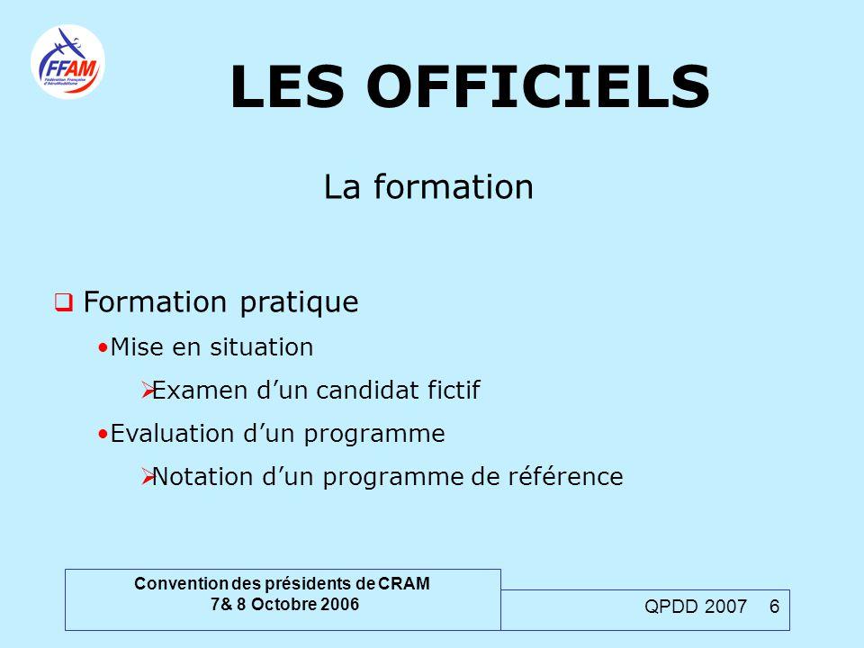 Convention des présidents de CRAM 7& 8 Octobre 2006 QPDD 2007 6 LES OFFICIELS La formation  Formation pratique Mise en situation  Examen d'un candid