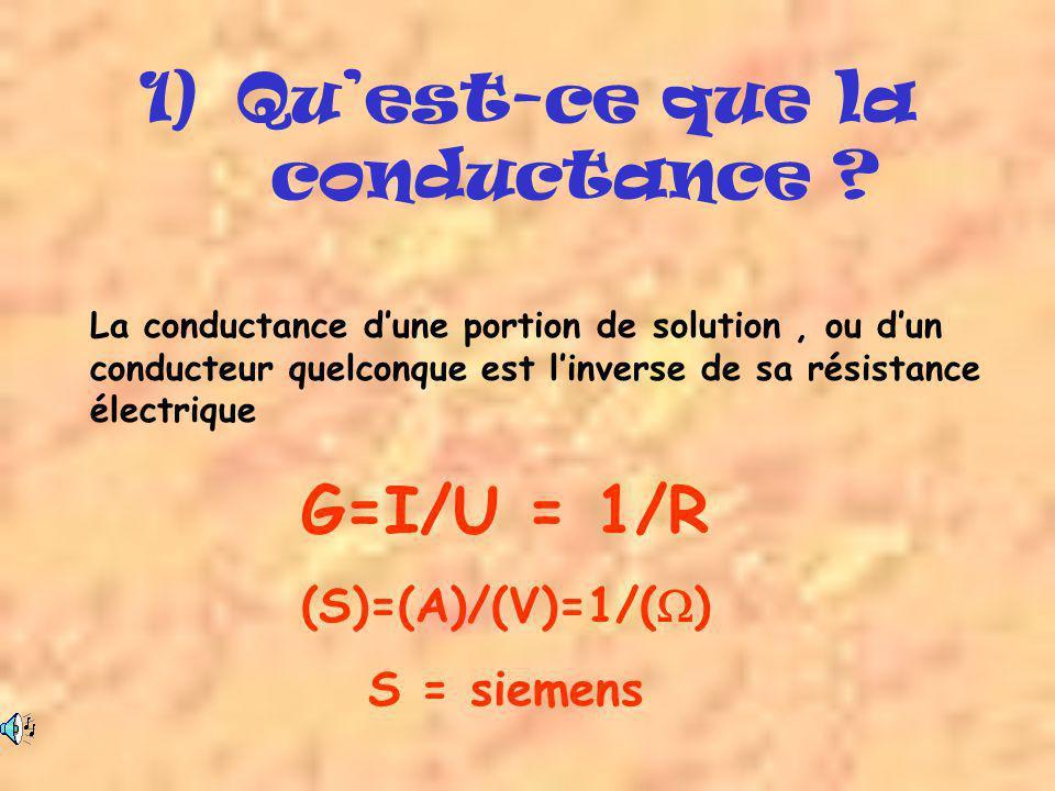 1)Qu'est-ce que la conductance ? La conductance d'une portion de solution, ou d'un conducteur quelconque est l'inverse de sa résistance électrique G=I