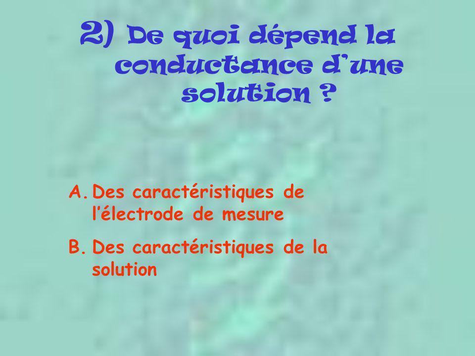 2) De quoi dépend la conductance d'une solution ? A.Des caractéristiques de l'électrode de mesure B.Des caractéristiques de la solution