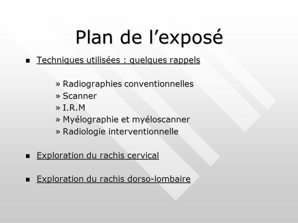 Techniques utilisées Radiographies : Radiographies : »Examen de débrouillage »Renseignements statiques et dynamiques »Mais irradiation, relativement chères… Scanner : Scanner : »Examen performant, RDV rapide, interventionnel »Étude osseuse + articulaire + disque »Mais irradiant, statique…