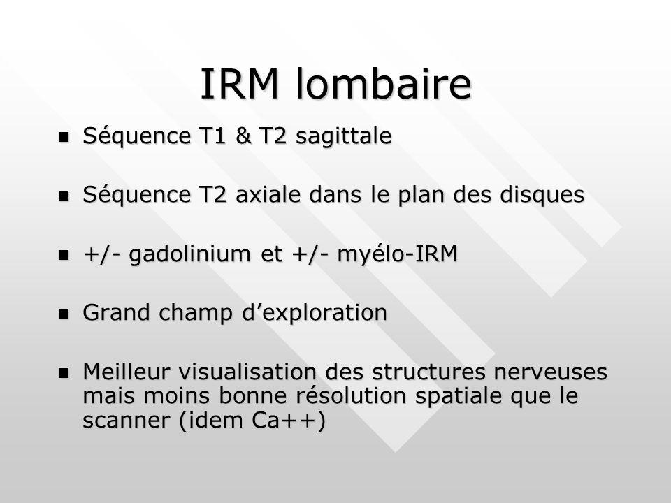 IRM lombaire Séquence T1 & T2 sagittale Séquence T1 & T2 sagittale Séquence T2 axiale dans le plan des disques Séquence T2 axiale dans le plan des disques +/- gadolinium et +/- myélo-IRM +/- gadolinium et +/- myélo-IRM Grand champ d'exploration Grand champ d'exploration Meilleur visualisation des structures nerveuses mais moins bonne résolution spatiale que le scanner (idem Ca++) Meilleur visualisation des structures nerveuses mais moins bonne résolution spatiale que le scanner (idem Ca++)