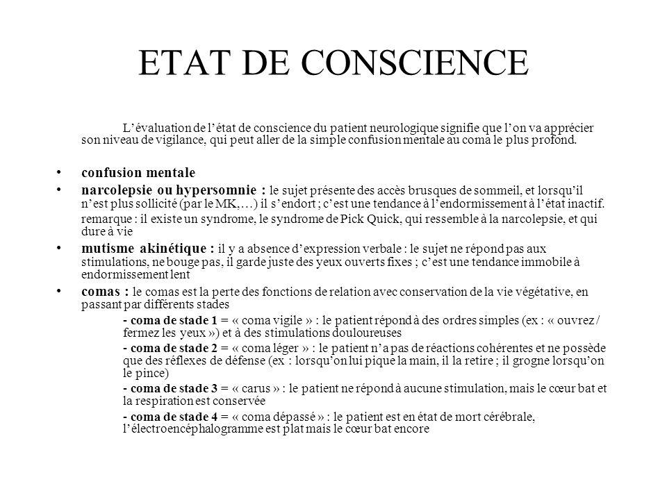 ETAT DE CONSCIENCE L'évaluation de l'état de conscience du patient neurologique signifie que l'on va apprécier son niveau de vigilance, qui peut aller