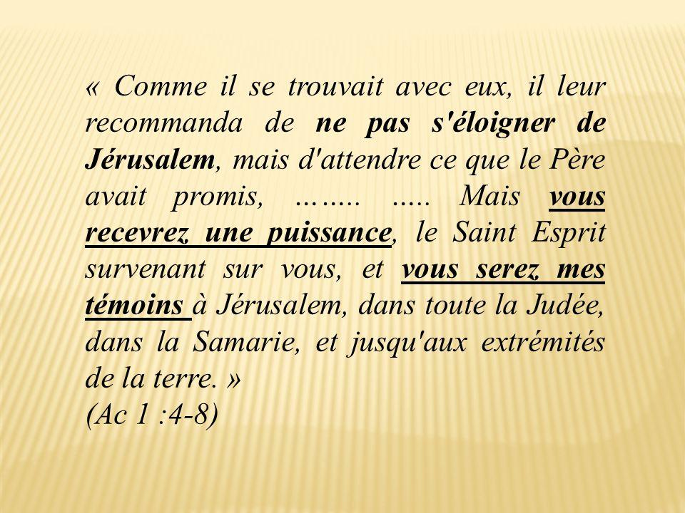 « Comme il se trouvait avec eux, il leur recommanda de ne pas s'éloigner de Jérusalem, mais d'attendre ce que le Père avait promis, …….. ….. Mais vous