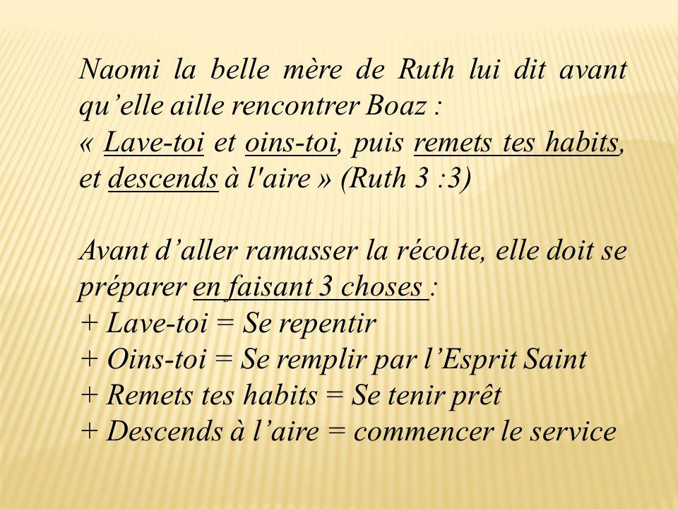 Naomi la belle mère de Ruth lui dit avant qu'elle aille rencontrer Boaz : « Lave-toi et oins-toi, puis remets tes habits, et descends à l aire » (Ruth 3 :3) Avant d'aller ramasser la récolte, elle doit se préparer en faisant 3 choses : + Lave-toi = Se repentir + Oins-toi = Se remplir par l'Esprit Saint + Remets tes habits = Se tenir prêt + Descends à l'aire = commencer le service