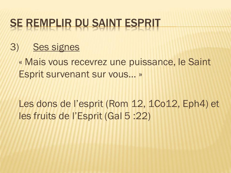 3)Ses signes « Mais vous recevrez une puissance, le Saint Esprit survenant sur vous… » Les dons de l'esprit (Rom 12, 1Co12, Eph4) et les fruits de l'Esprit (Gal 5 :22)