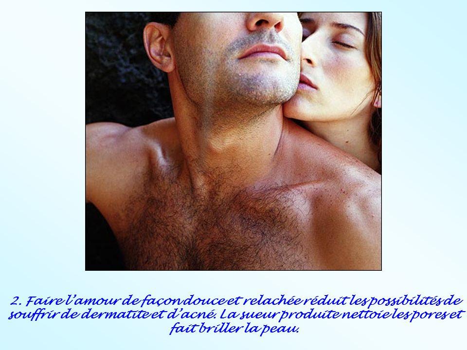 2. Faire l'amour de façon douce et relachée réduit les possibilités de souffrir de dermatite et d'acné. La sueur produite nettoie les pores et fait br