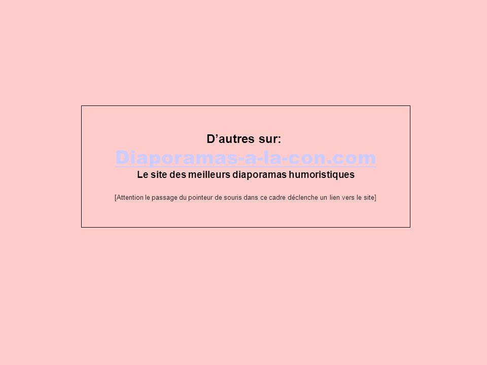 D'autres sur: Diaporamas-a-la-con.com Le site des meilleurs diaporamas humoristiques [Attention le passage du pointeur de souris dans ce cadre déclenc