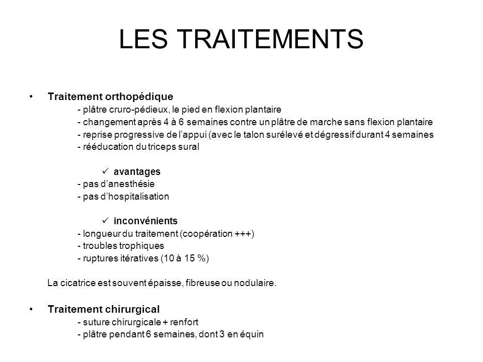 LES TRAITEMENTS Traitement orthopédique - plâtre cruro-pédieux, le pied en flexion plantaire - changement après 4 à 6 semaines contre un plâtre de marche sans flexion plantaire - reprise progressive de l'appui (avec le talon surélevé et dégressif durant 4 semaines - rééducation du triceps sural avantages - pas d'anesthésie - pas d'hospitalisation inconvénients - longueur du traitement (coopération +++) - troubles trophiques - ruptures itératives (10 à 15 %) La cicatrice est souvent épaisse, fibreuse ou nodulaire.