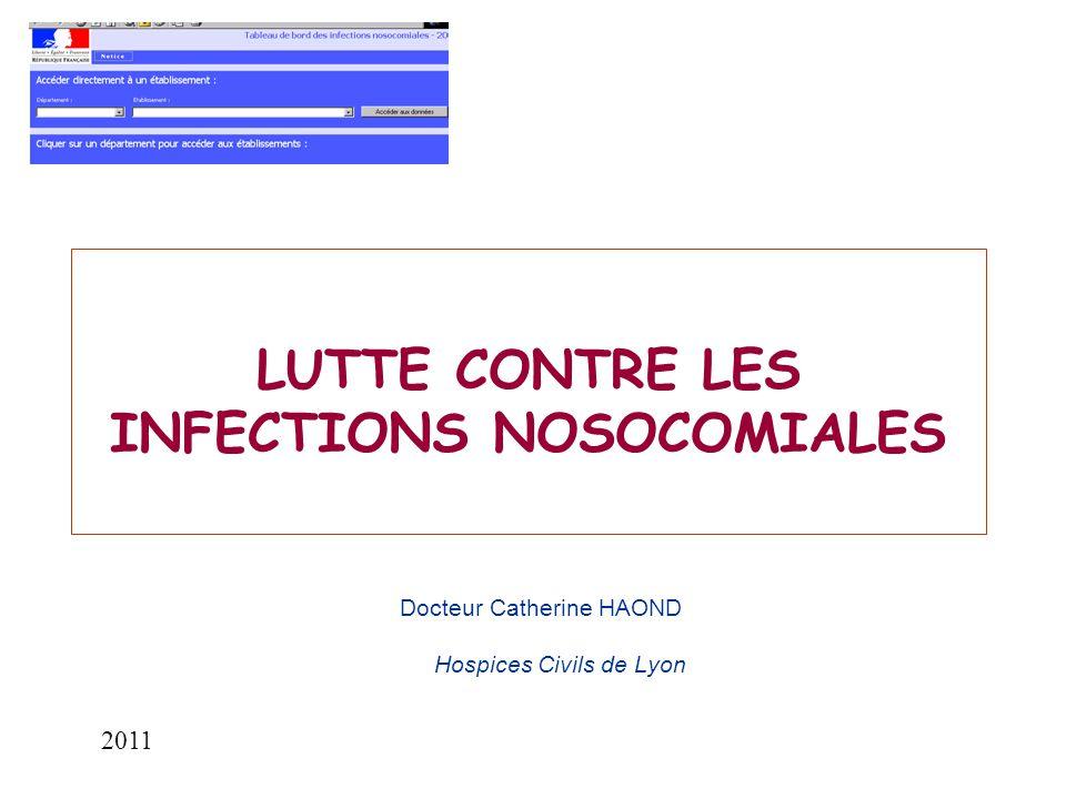 LUTTE CONTRE LES INFECTIONS NOSOCOMIALES Docteur Catherine HAOND Hospices Civils de Lyon 2011