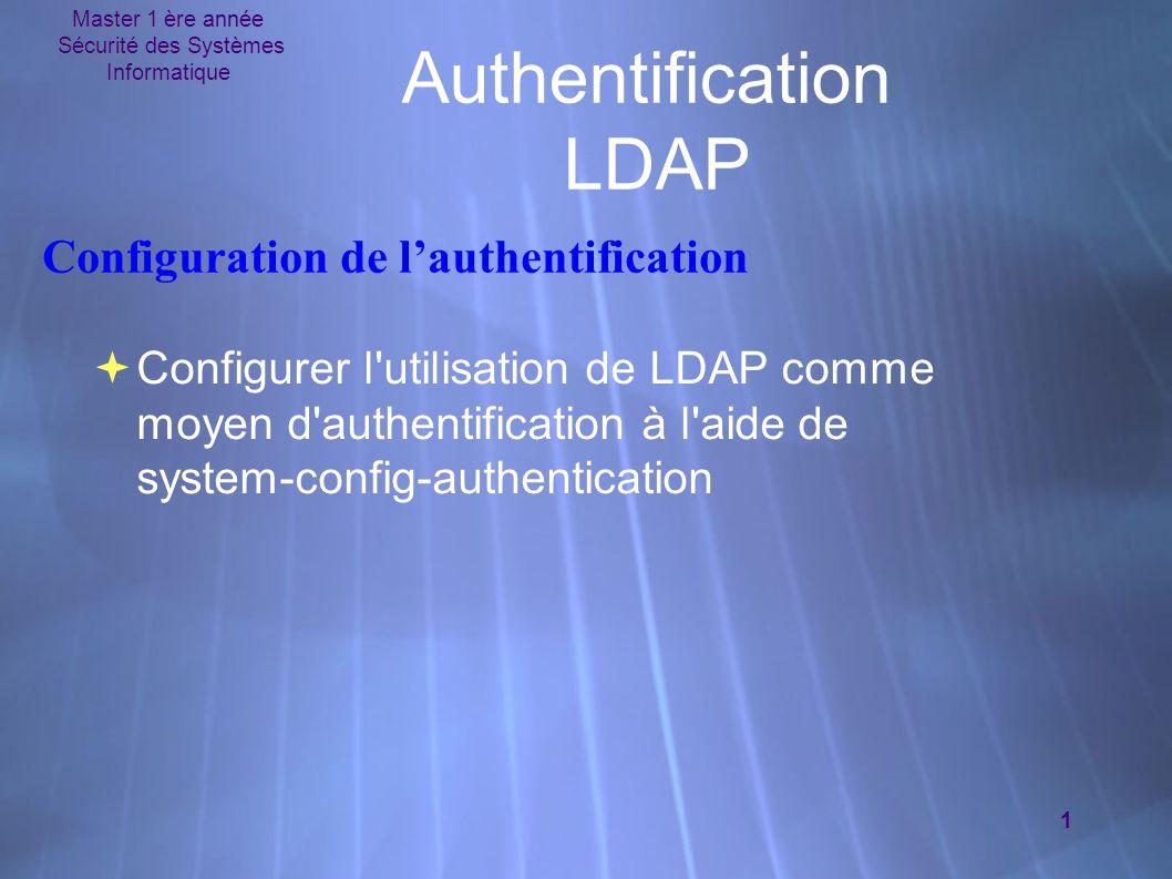 Master 1 ère année Sécurité des Systèmes Informatique 1 Authentification LDAP  Configurer l utilisation de LDAP comme moyen d authentification à l aide de system-config-authentication Configuration de l'authentification