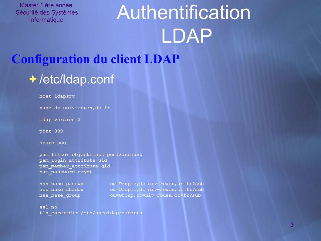 Master 1 ère année Sécurité des Systèmes Informatique 3 Authentification LDAP Configuration du client LDAP  /etc/ldap.conf host ldapsrv base dc=univ-rouen,dc=fr ldap_version 3 port 389 scope one pam_filter objectclass=posixaccount pam_login_attribute uid pam_member_attribute gid pam_password crypt nss_base_passwd ou=People,dc=niv-rouen,dc=fr?sub nss_base_shadow ou=People,dc=niv-rouen,dc=fr?sub nss_base_group ou=Group,dc=niv-rouen,dc=fr?sub ssl no tls_cacertdir /etc/openldap/cacerts  /etc/ldap.conf host ldapsrv base dc=univ-rouen,dc=fr ldap_version 3 port 389 scope one pam_filter objectclass=posixaccount pam_login_attribute uid pam_member_attribute gid pam_password crypt nss_base_passwd ou=People,dc=niv-rouen,dc=fr?sub nss_base_shadow ou=People,dc=niv-rouen,dc=fr?sub nss_base_group ou=Group,dc=niv-rouen,dc=fr?sub ssl no tls_cacertdir /etc/openldap/cacerts