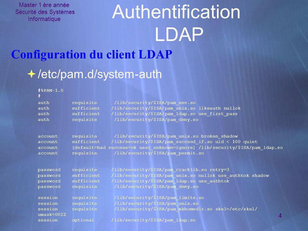 Master 1 ère année Sécurité des Systèmes Informatique 4 Authentification LDAP Configuration du client LDAP  /etc/pam.d/system-auth #%PAM-1.0 # auth requisite /lib/security/$ISA/pam_env.so auth sufficient /lib/security/$ISA/pam_unix.so likeauth nullok auth sufficient /lib/security/$ISA/pam_ldap.so use_first_pass auth requisite /lib/security/$ISA/pam_deny.so account requisite /lib/security/$ISA/pam_unix.so broken_shadow account sufficient /lib/security/$ISA/pam_succeed_if.so uid < 100 quiet account [default=bad success=ok user_unknown=ignore] /lib/security/$ISA/pam_ldap.so account requisite /lib/security/$ISA/pam_permit.so password requisite /lib/security/$ISA/pam_cracklib.so retry=3 password sufficient /lib/security/$ISA/pam_unix.so nullok use_authtok shadow password sufficient /lib/security/$ISA/pam_ldap.so use_authtok password requisite /lib/security/$ISA/pam_deny.so session requisite /lib/security/$ISA/pam_limits.so session requisite /lib/security/$ISA/pam_unix.so session requisite /lib/security/$ISA/pam_mkhomedir.so skel=/etc/skel/ umask=0022 session optional /lib/security/$ISA/pam_ldap.so  /etc/pam.d/system-auth #%PAM-1.0 # auth requisite /lib/security/$ISA/pam_env.so auth sufficient /lib/security/$ISA/pam_unix.so likeauth nullok auth sufficient /lib/security/$ISA/pam_ldap.so use_first_pass auth requisite /lib/security/$ISA/pam_deny.so account requisite /lib/security/$ISA/pam_unix.so broken_shadow account sufficient /lib/security/$ISA/pam_succeed_if.so uid < 100 quiet account [default=bad success=ok user_unknown=ignore] /lib/security/$ISA/pam_ldap.so account requisite /lib/security/$ISA/pam_permit.so password requisite /lib/security/$ISA/pam_cracklib.so retry=3 password sufficient /lib/security/$ISA/pam_unix.so nullok use_authtok shadow password sufficient /lib/security/$ISA/pam_ldap.so use_authtok password requisite /lib/security/$ISA/pam_deny.so session requisite /lib/security/$ISA/pam_limits.so session requisite /lib/security/$ISA/pam_unix.so session requisit