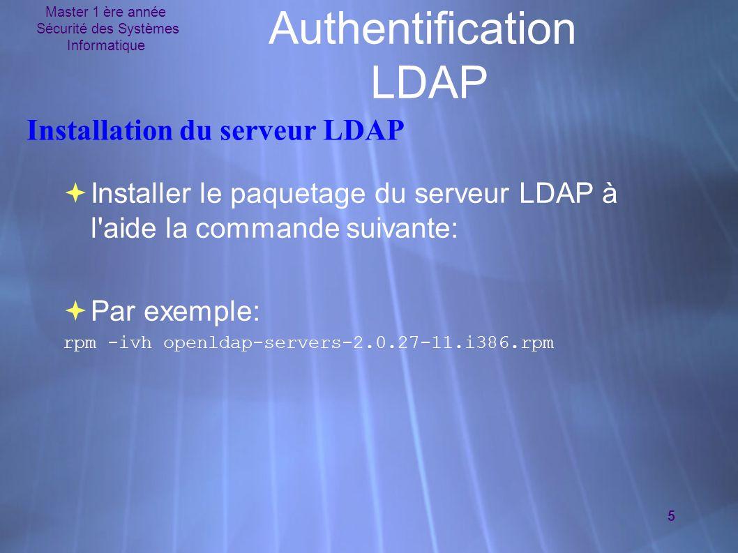Master 1 ère année Sécurité des Systèmes Informatique 5 Authentification LDAP Installation du serveur LDAP  Installer le paquetage du serveur LDAP à l aide la commande suivante:  Par exemple: rpm -ivh openldap-servers-2.0.27-11.i386.rpm  Installer le paquetage du serveur LDAP à l aide la commande suivante:  Par exemple: rpm -ivh openldap-servers-2.0.27-11.i386.rpm