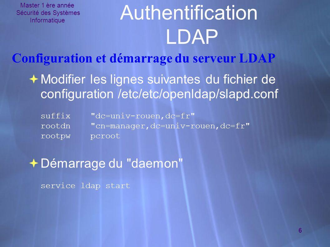 Master 1 ère année Sécurité des Systèmes Informatique 6 Authentification LDAP Configuration et démarrage du serveur LDAP  Modifier les lignes suivantes du fichier de configuration /etc/etc/openldap/slapd.conf suffix dc=univ-rouen,dc=fr rootdn cn=manager,dc=univ-rouen,dc=fr rootpw pcroot  Démarrage du daemon service ldap start  Modifier les lignes suivantes du fichier de configuration /etc/etc/openldap/slapd.conf suffix dc=univ-rouen,dc=fr rootdn cn=manager,dc=univ-rouen,dc=fr rootpw pcroot  Démarrage du daemon service ldap start