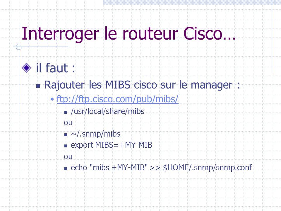 Interroger le routeur Cisco… il faut : Rajouter les MIBS cisco sur le manager :  ftp://ftp.cisco.com/pub/mibs/ ftp://ftp.cisco.com/pub/mibs/ /usr/loc