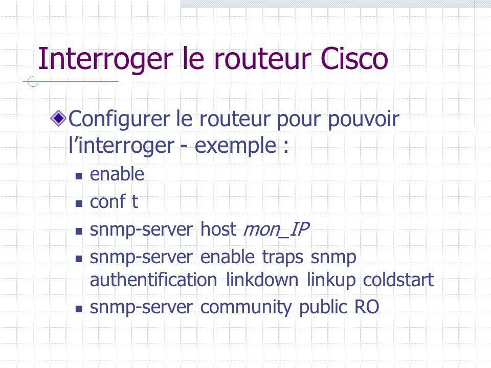 Interroger le routeur Cisco Configurer le routeur pour pouvoir l'interroger - exemple : enable conf t snmp-server host mon_IP snmp-server enable traps