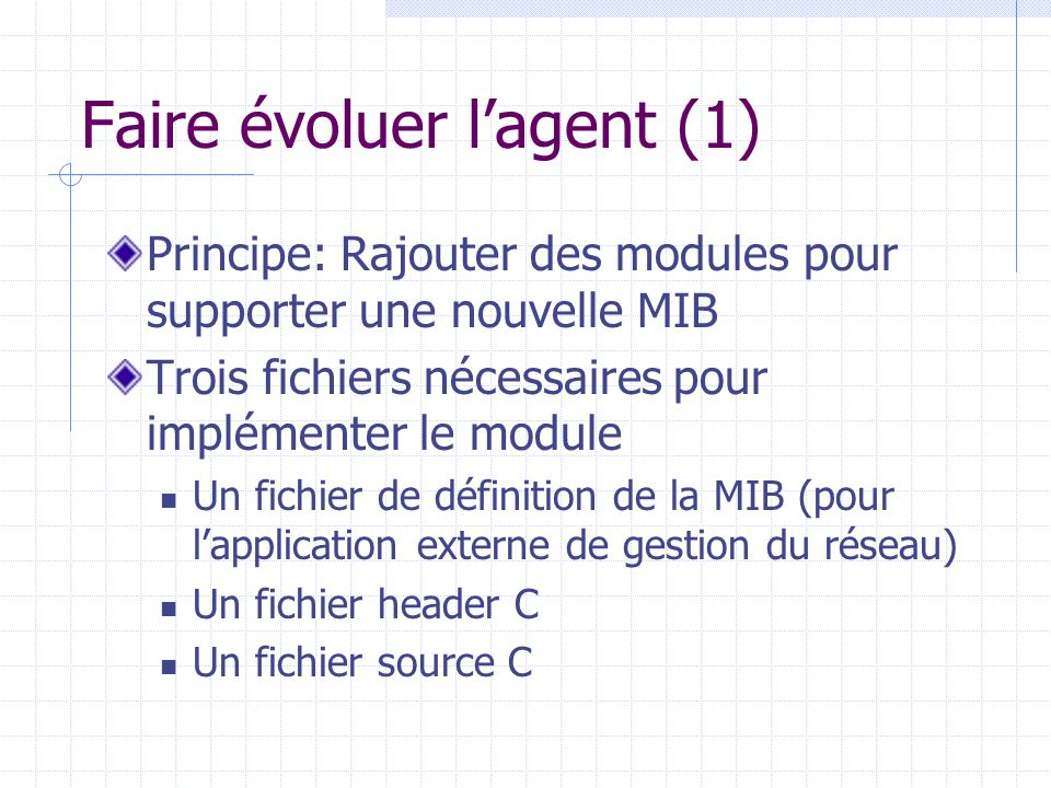 Faire évoluer l'agent (1) Principe: Rajouter des modules pour supporter une nouvelle MIB Trois fichiers nécessaires pour implémenter le module Un fich