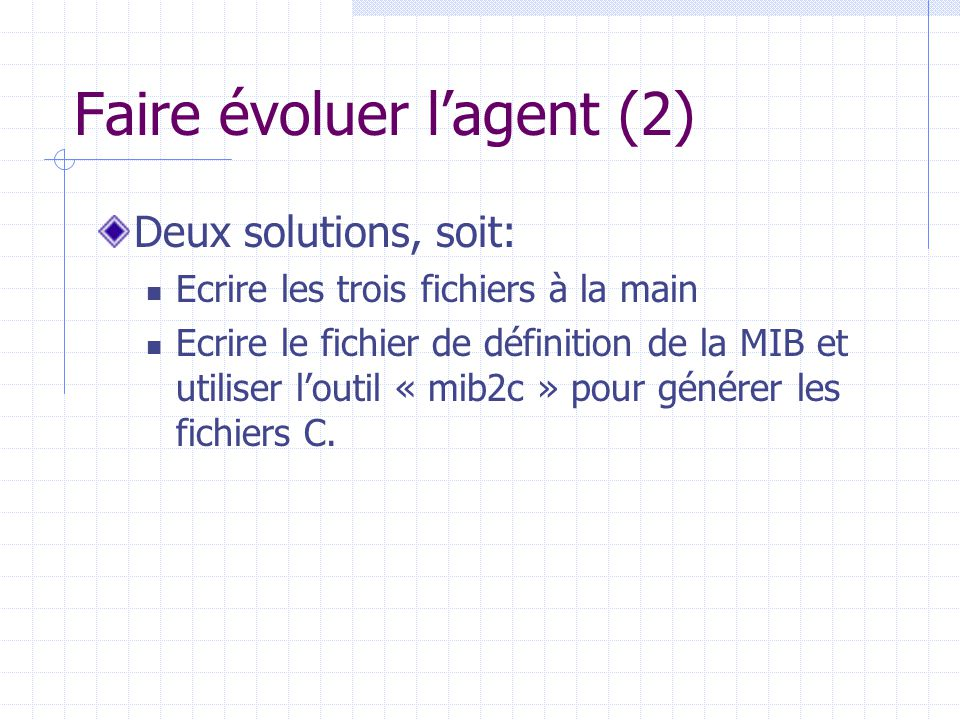 Faire évoluer l'agent (2) Deux solutions, soit: Ecrire les trois fichiers à la main Ecrire le fichier de définition de la MIB et utiliser l'outil « mi