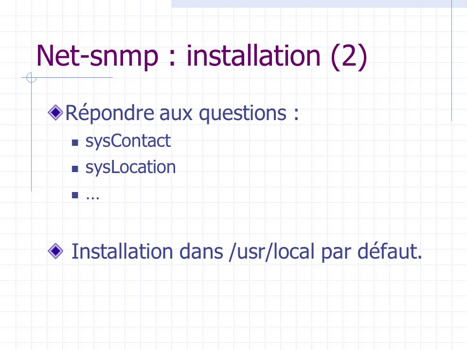 Net-snmp : installation (2) Répondre aux questions : sysContact sysLocation … Installation dans /usr/local par défaut.