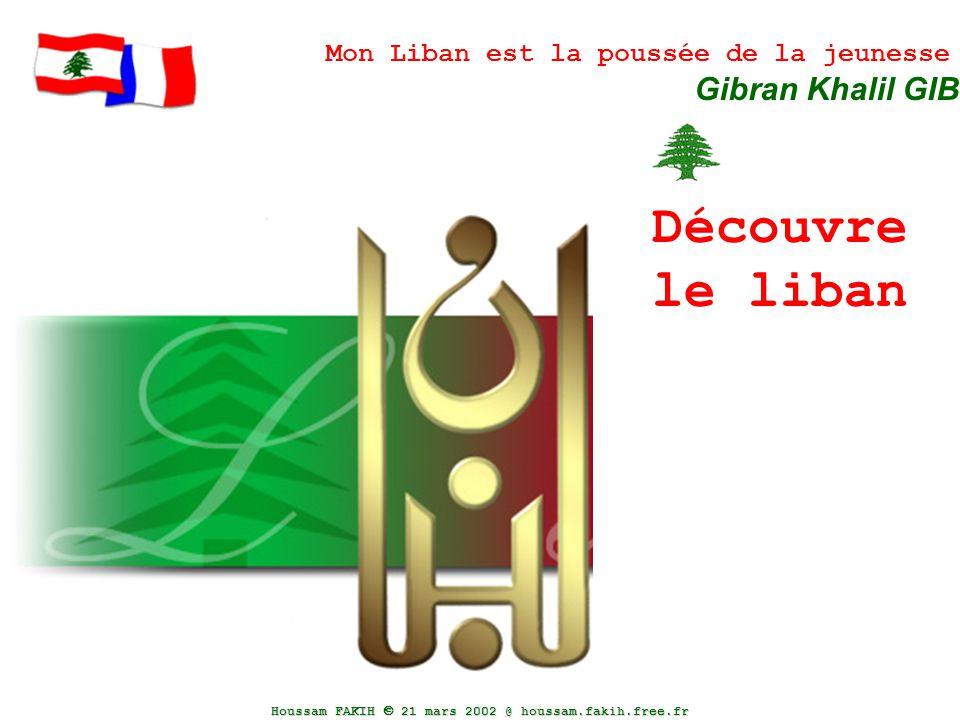 Houssam FAKIH  21 mars 2002 @ houssam.fakih.free.fr Découvre le liban Mon Liban est la poussée de la jeunesse Gibran Khalil GIBRAN