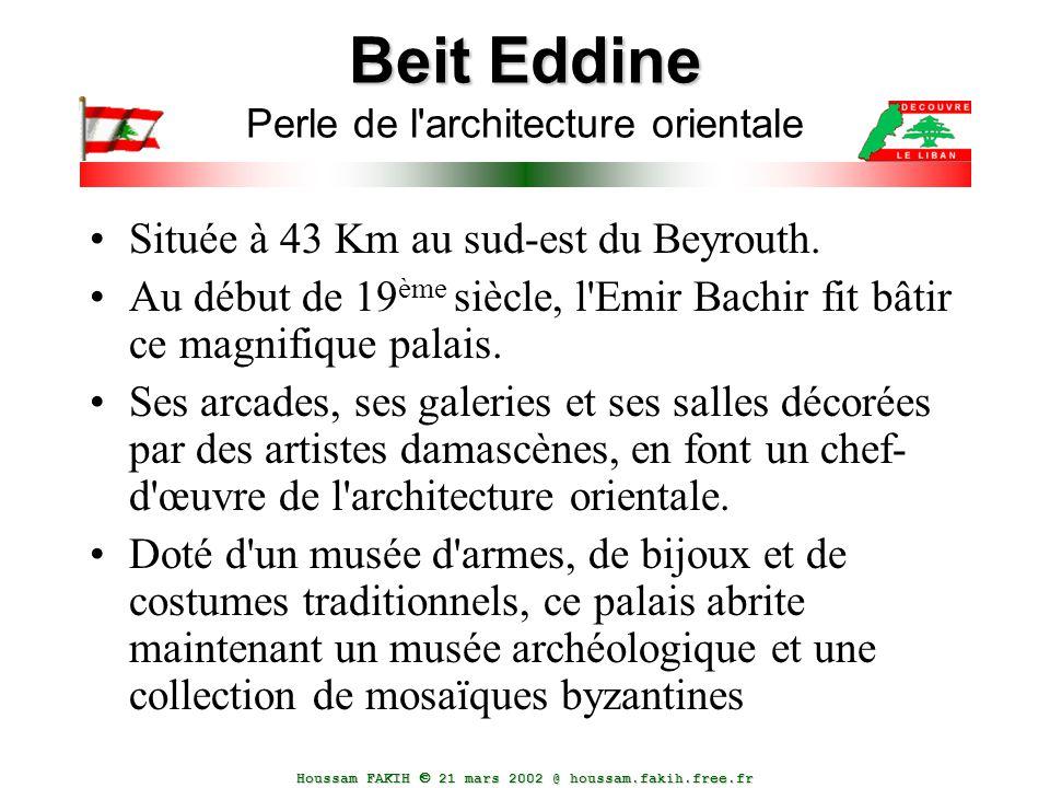 Houssam FAKIH  21 mars 2002 @ houssam.fakih.free.fr Beit Eddine Beit Eddine Perle de l'architecture orientale Située à 43 Km au sud-est du Beyrouth.
