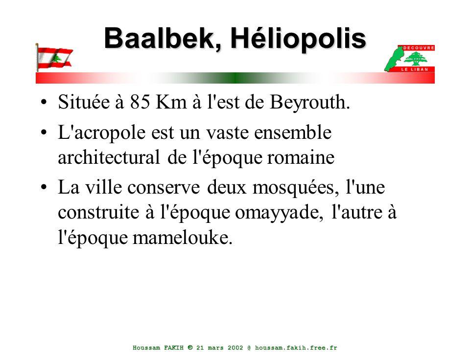 Houssam FAKIH  21 mars 2002 @ houssam.fakih.free.fr Baalbek, Héliopolis Située à 85 Km à l'est de Beyrouth. L'acropole est un vaste ensemble architec